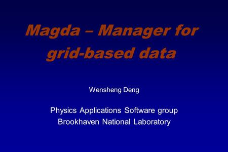 Magda – Manager for grid-based data Wensheng Deng Physics Applications Software group Brookhaven National Laboratory.