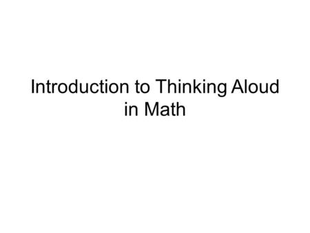 Introduction to Thinking Aloud in Math. What is Thinking Aloud? Thinking aloud is a strategy to reveal what is and is not understood. Students think aloud.