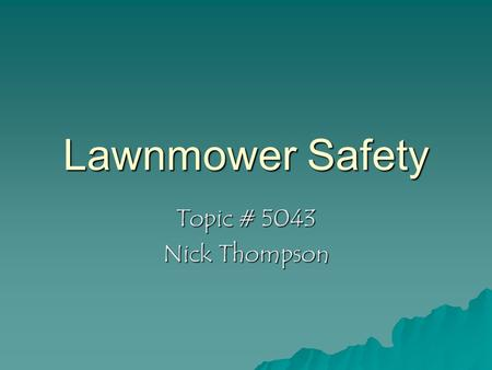 Lawnmower Safety Topic # 5043 Nick Thompson. Introduction  Your Mower is only as safe as the operator!  Carelessness in operation can result in injury.