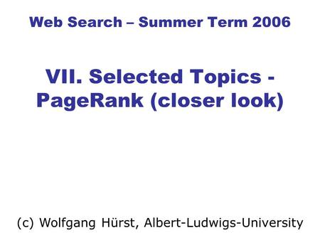 Web Search – Summer Term 2006 VII. Selected Topics - PageRank (closer look) (c) Wolfgang Hürst, Albert-Ludwigs-University.