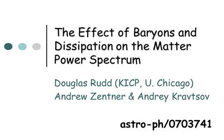 The Effect of Baryons and Dissipation on the Matter Power Spectrum Douglas Rudd (KICP, U. Chicago) Andrew Zentner & Andrey Kravtsov astro-ph/0703741.