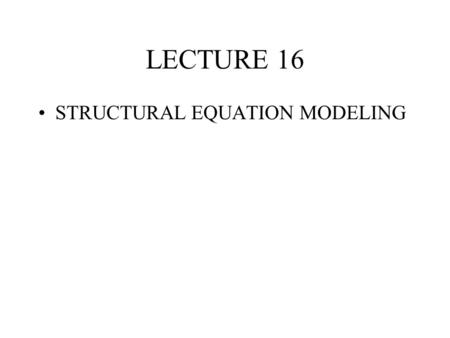 LECTURE 16 STRUCTURAL EQUATION MODELING. SEM PURPOSE Model phenomena from observed or theoretical stances Develop and test constructs not directly observed.