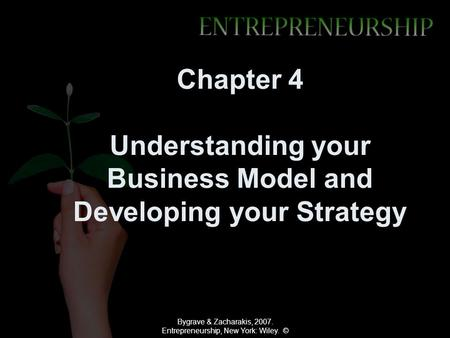 Bygrave & Zacharakis, 2007. Entrepreneurship, New York: Wiley. © Chapter 4 Understanding your Business Model and Developing your Strategy.