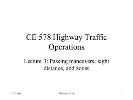 2/7/2006Michael Dixon1 CE 578 Highway Traffic Operations Lecture 3: Passing maneuvers, sight distance, and zones.