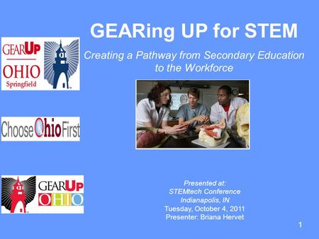 1 GEARing UP for STEM Creating a Pathway from Secondary Education to the Workforce Presented at: STEMtech Conference Indianapolis, IN Tuesday, October.