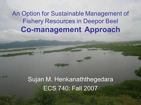 An Option for Sustainable Management of Fishery Resources in Deepor Beel Co-management Approach Sujan M. Henkanaththegedara ECS 740: Fall 2007.