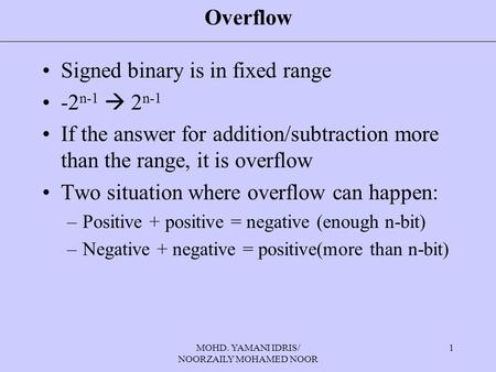MOHD. YAMANI IDRIS/ NOORZAILY MOHAMED NOOR 1 Overflow Signed binary is in fixed range -2 n-1  2 n-1 If the answer for addition/subtraction more than the.