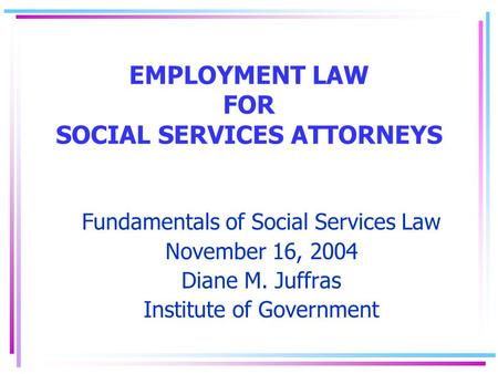 EMPLOYMENT LAW FOR SOCIAL SERVICES ATTORNEYS Fundamentals of Social Services Law November 16, 2004 Diane M. Juffras Institute of Government.