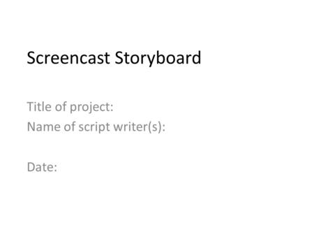 Screencast Storyboard Title of project: Name of script writer(s): Date: