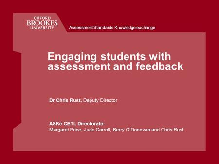 Assessment Standards Knowledge exchange Engaging students with assessment and feedback Dr Chris Rust, Deputy Director ASKe CETL Directorate: Margaret Price,