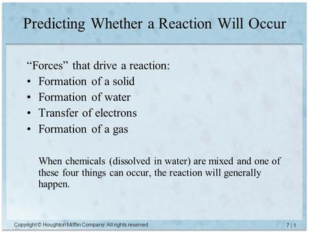 "Copyright © Houghton Mifflin Company. All rights reserved. 7 | 1 Predicting Whether a Reaction Will Occur ""Forces"" that drive a reaction: Formation of."