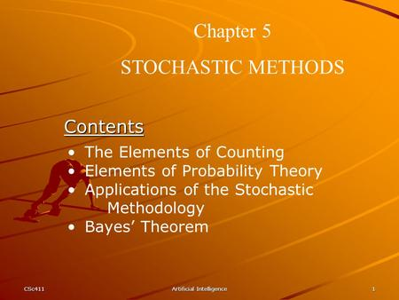 CSc411Artificial Intelligence1 Chapter 5 STOCHASTIC METHODS Contents The Elements of Counting Elements of Probability Theory Applications of the Stochastic.