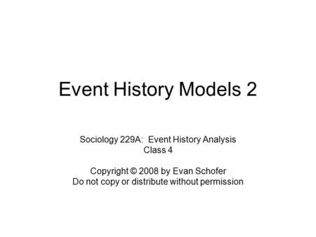 Event History Models 2 Sociology 229A: Event History Analysis Class 4 Copyright © 2008 by Evan Schofer Do not copy or distribute without permission.