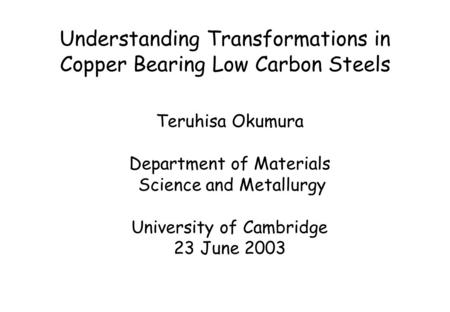 Understanding Transformations in Copper Bearing Low Carbon Steels Teruhisa Okumura Department of Materials Science and Metallurgy University of Cambridge.