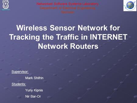 Wireless Sensor Network for Tracking the Traffic in INTERNET Network Routers Supervisor: Mark Shifrin Students: Yuriy Kipnis Nir Bar-Or Networked Software.