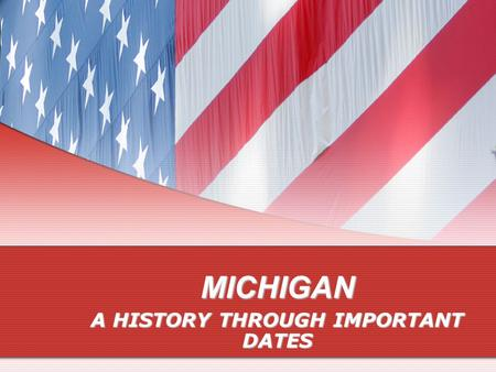 MICHIGAN A HISTORY THROUGH IMPORTANT DATES THE EARLY SETTLERS May 17, 1673May 17, 1673 Jacques Marquette, Louis Jolliet July 24, 1701July 24, 1701 Antoine.