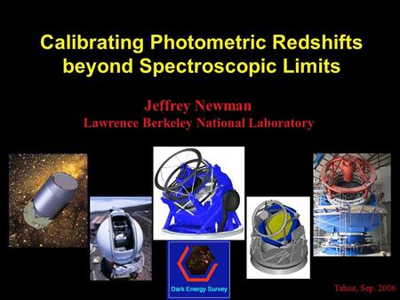 Tahoe, Sep. 2006 Calibrating Photometric Redshifts beyond Spectroscopic Limits Jeffrey Newman Lawrence Berkeley National Laboratory.