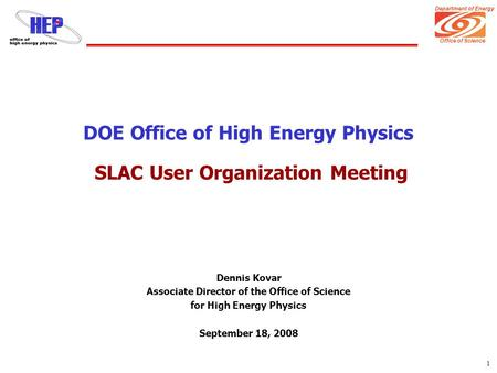 Department of Energy Office of Science 1 DOE Office of High Energy Physics SLAC User Organization Meeting Dennis Kovar Associate Director of the Office.