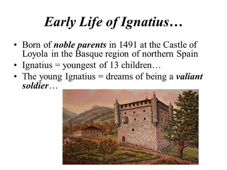 Early Life of Ignatius… Born of noble parents in 1491 at the Castle of Loyola in the Basque region of northern Spain Ignatius = youngest of 13 children…
