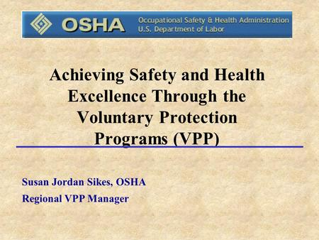 Achieving Safety and Health Excellence Through the Voluntary Protection Programs (VPP) Susan Jordan Sikes, OSHA Regional VPP Manager.