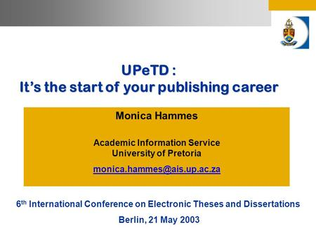 UPeTD : It's the start of your publishing career Monica Hammes Academic Information Service University of Pretoria 6 th International.
