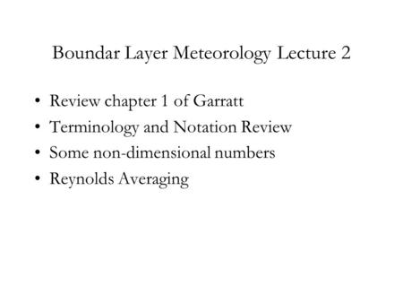 Boundar Layer Meteorology Lecture 2 Review chapter 1 of Garratt Terminology and Notation Review Some non-dimensional numbers Reynolds Averaging.