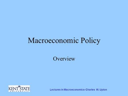 Lectures in Macroeconomics- Charles W. Upton Macroeconomic Policy Overview.