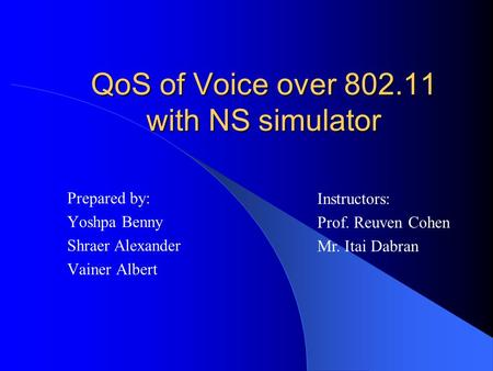 QoS of Voice over 802.11 with NS simulator Prepared by: Yoshpa Benny Shraer Alexander Vainer Albert Instructors: Prof. Reuven Cohen Mr. Itai Dabran.