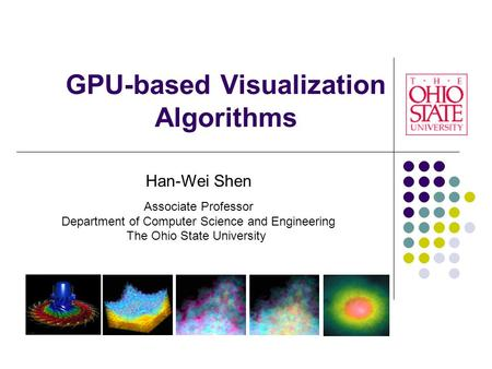 GPU-based Visualization Algorithms Han-Wei Shen Associate Professor Department of Computer Science and Engineering The Ohio State University.