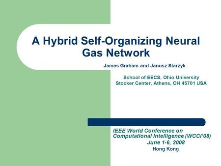 A Hybrid Self-Organizing Neural Gas Network James Graham and Janusz Starzyk School of EECS, Ohio University Stocker Center, Athens, OH 45701 USA IEEE World.