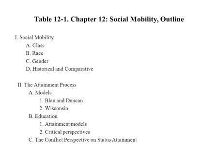 Table 12-1. Chapter 12: Social Mobility, Outline I. Social Mobility A. Class B. Race C. Gender D. Historical and Comparative II. The Attainment Process.