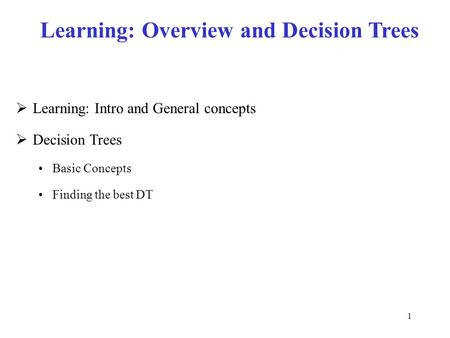 1 Learning: Overview and Decision Trees  Learning: Intro and General concepts  Decision Trees Basic Concepts Finding the best DT.