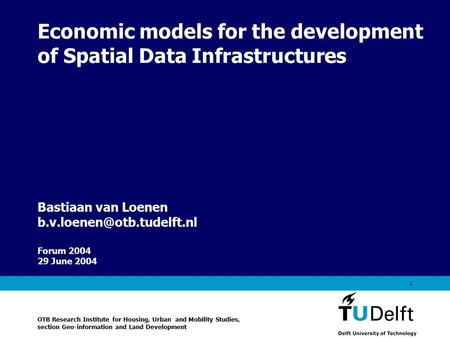 Vermelding onderdeel organisatie 1 Economic models for the development of Spatial Data Infrastructures Forum 2004 29 June 2004 Bastiaan van Loenen