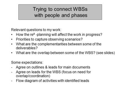 Trying to connect WBSs with people and phases Relevant questions to my work: How the re 8 -planning will affect the work in progress? Priorities to capture.