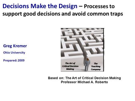Greg Kremer Ohio University Prepared: 2009 Decisions Make the Design – Processes to support good decisions and avoid common traps Based on: The Art of.