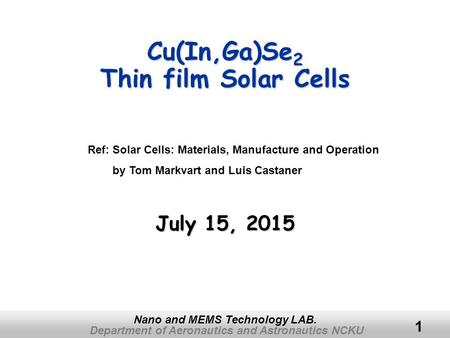 Department of Aeronautics and Astronautics NCKU Nano and MEMS Technology LAB. 1 Cu(In,Ga)Se 2 Thin film Solar Cells July 15, 2015July 15, 2015July 15,
