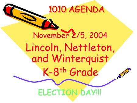 1010 AGENDA 1010 AGENDA November 2/5, 2004 Lincoln, Nettleton, and Winterquist K-8 th Grade ELECTION DAY!!!