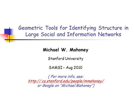 Geometric Tools for Identifying Structure in Large Social and Information Networks Michael W. Mahoney Stanford University SAMSI - Aug 2010 ( For more info,