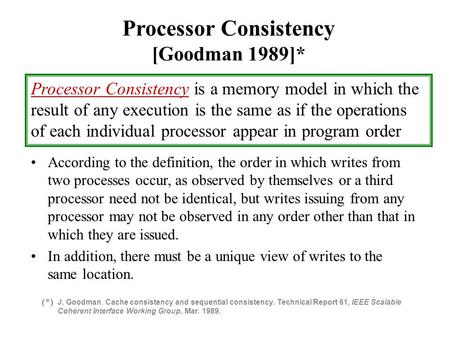 Processor Consistency [Goodman 1989]* Processor Consistency is a memory model in which the result of any execution is the same as if the operations of.