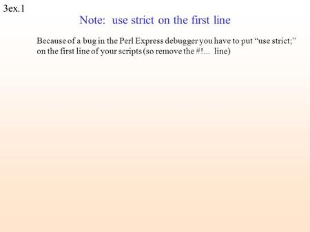 "3ex.1 Note: use strict on the first line Because of a bug in the Perl Express debugger you have to put ""use strict;"" on the first line of your scripts."