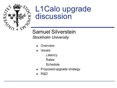 Samuel Silverstein Stockholm University L1Calo upgrade discussion Overview Issues  Latency  Rates  Schedule Proposed upgrade strategy R&D.