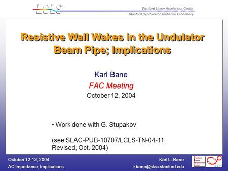 Karl L. Bane AC Impedance, October 12-13, 2004 Resistive Wall Wakes in the Undulator Beam Pipe; Implications Karl Bane.