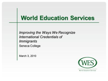 World Education Services Improving the Ways We Recognize International Credentials of Immigrants Seneca College March 3, 2010.