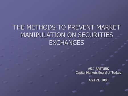THE METHODS TO PREVENT MARKET MANIPULATION ON SECURITIES EXCHANGES ASLI BASTURK Capital Markets Board of Turkey April 21, 2003.