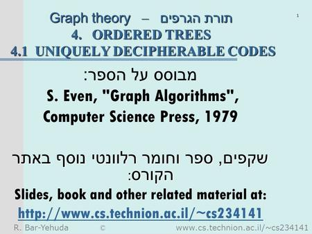 R. Bar-Yehuda © www.cs.technion.ac.il/~cs234141 1 Graph theory – תורת הגרפים 4. ORDERED TREES 4.1 UNIQUELY DECIPHERABLE CODES מבוסס על הספר : S. Even,