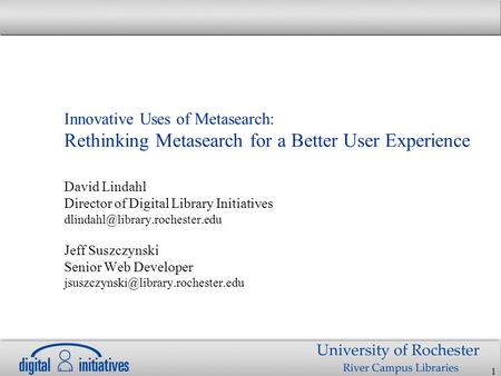 1 Innovative Uses of Metasearch: Rethinking Metasearch for a Better User Experience David Lindahl Director of Digital Library Initiatives