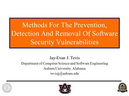 Methods For The Prevention, Detection And Removal Of Software Security Vulnerabilities Jay-Evan J. Tevis Department of Computer Science and Software Engineering.