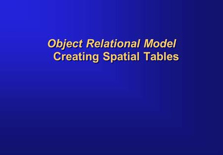 Object Relational Model Creating Spatial Tables. Concepts Describe the schema associated with a spatial layer Explain how spatial data is stored using.