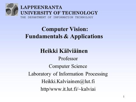 LAPPEENRANTA UNIVERSITY OF TECHNOLOGY THE DEPARTMENT OF INFORMATION TECHNOLOGY 1 Computer Vision: Fundamentals & Applications Heikki Kälviäinen Professor.