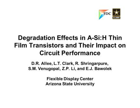 Degradation Effects in A-Si:H Thin Film Transistors and Their Impact on Circuit Performance D.R. Allee, L.T. Clark, R. Shringarpure, S.M. Venugopal, Z.P.